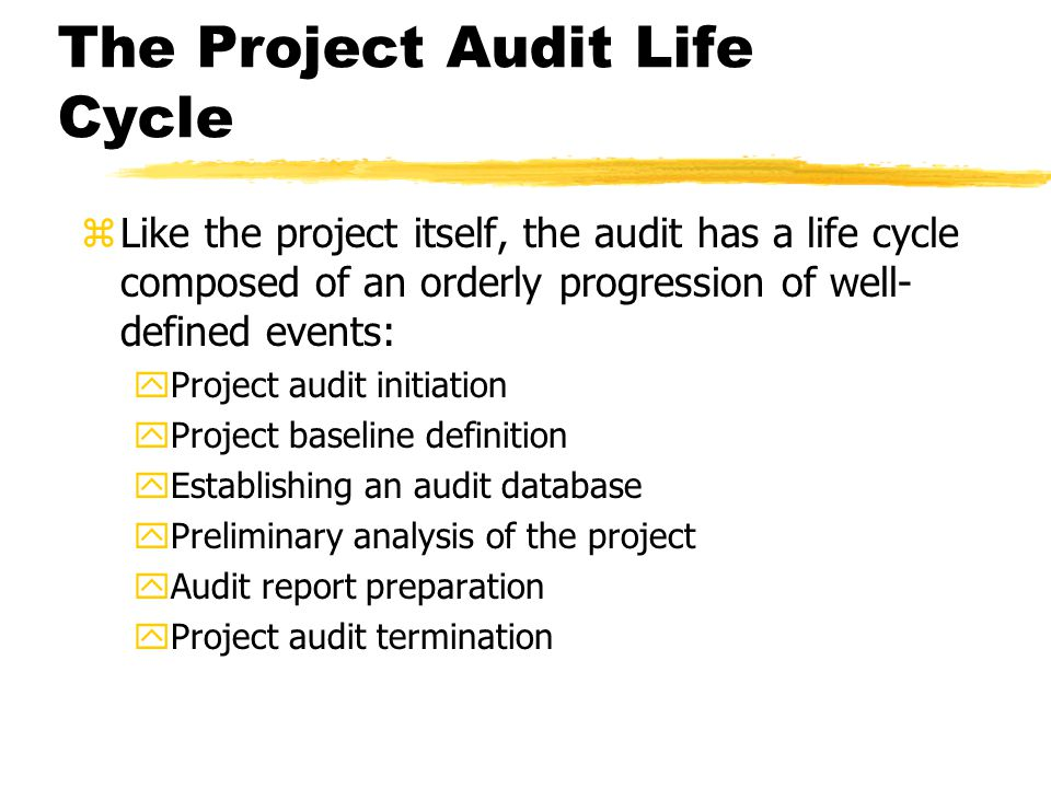 The Project Audit Life Cycle zLike the project itself, the audit has a life cycle composed of an orderly progression of well- defined events: yProject