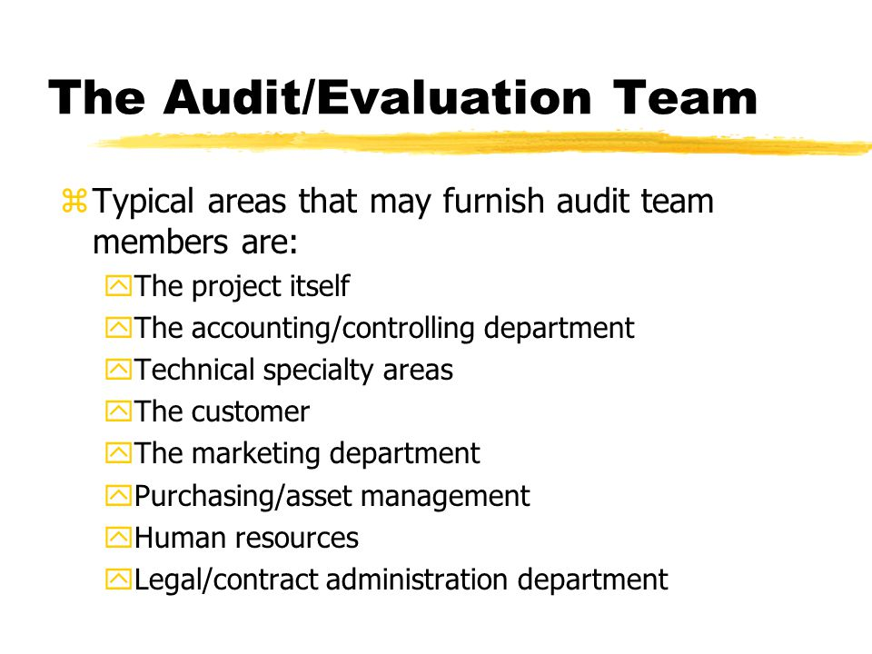 The Audit/Evaluation Team zTypical areas that may furnish audit team members are: yThe project itself yThe accounting/controlling department yTechnical specialty areas yThe customer yThe marketing department yPurchasing/asset management yHuman resources yLegal/contract administration department