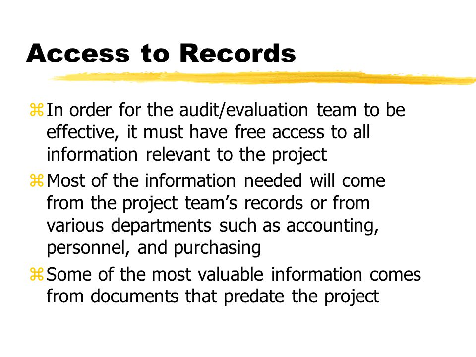 Access to Records zIn order for the audit/evaluation team to be effective, it must have free access to all information relevant to the project zMost of the information needed will come from the project team's records or from various departments such as accounting, personnel, and purchasing zSome of the most valuable information comes from documents that predate the project