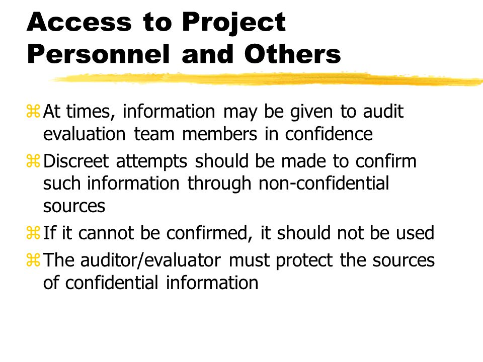 Access to Project Personnel and Others zAt times, information may be given to audit evaluation team members in confidence zDiscreet attempts should be made to confirm such information through non-confidential sources zIf it cannot be confirmed, it should not be used zThe auditor/evaluator must protect the sources of confidential information