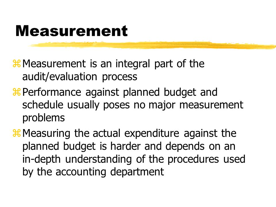 Measurement zMeasurement is an integral part of the audit/evaluation process zPerformance against planned budget and schedule usually poses no major measurement problems zMeasuring the actual expenditure against the planned budget is harder and depends on an in-depth understanding of the procedures used by the accounting department