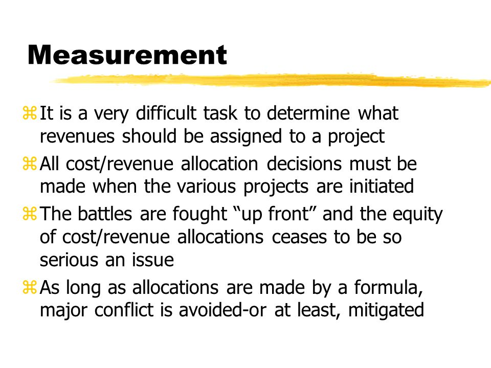Measurement zIt is a very difficult task to determine what revenues should be assigned to a project zAll cost/revenue allocation decisions must be mad