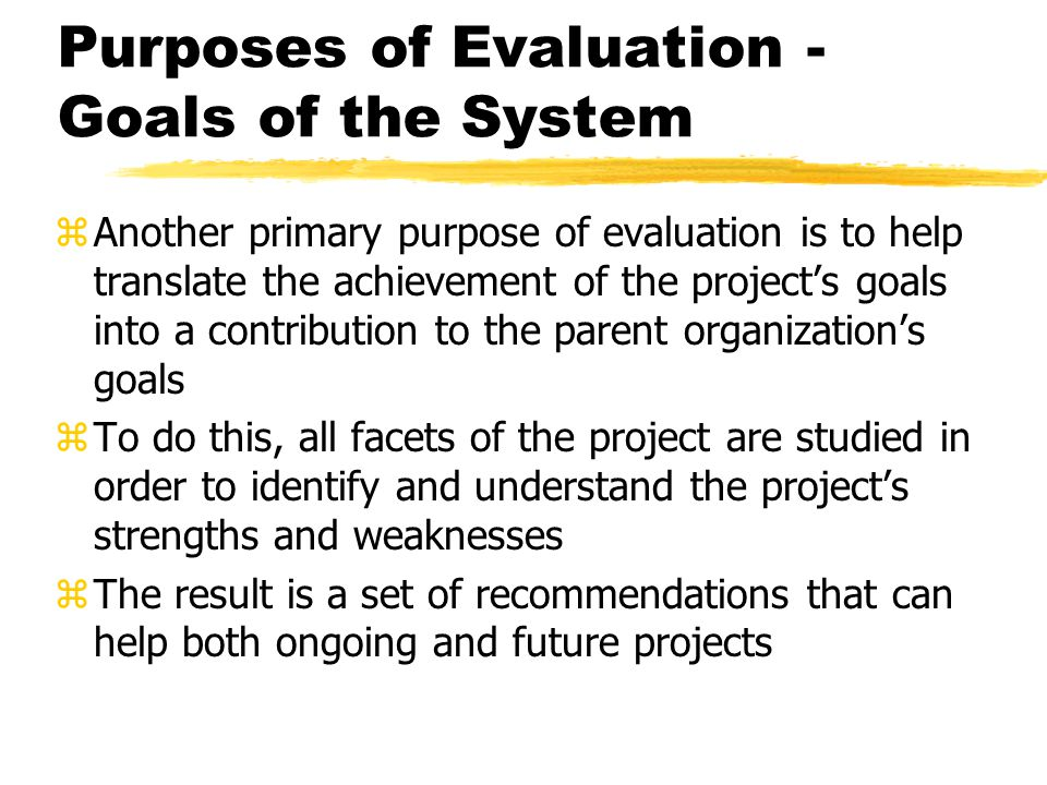 Purposes of Evaluation - Goals of the System zAnother primary purpose of evaluation is to help translate the achievement of the project's goals into a