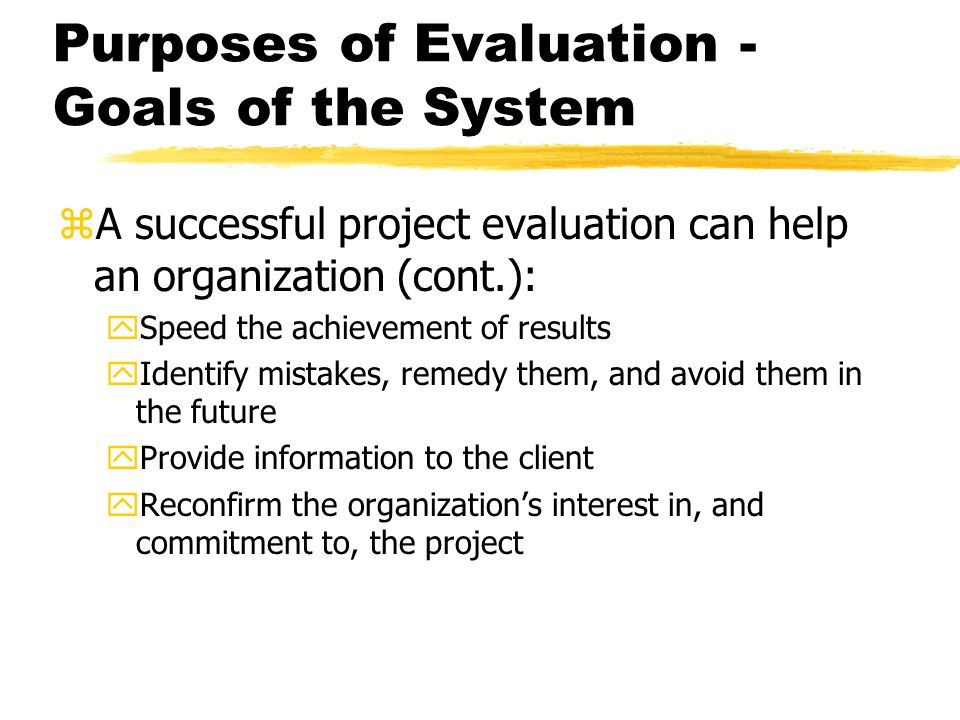 Purposes of Evaluation - Goals of the System zA successful project evaluation can help an organization (cont.): ySpeed the achievement of results yIde