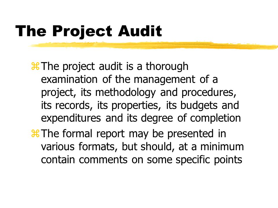 The Project Audit zThe project audit is a thorough examination of the management of a project, its methodology and procedures, its records, its properties, its budgets and expenditures and its degree of completion zThe formal report may be presented in various formats, but should, at a minimum contain comments on some specific points