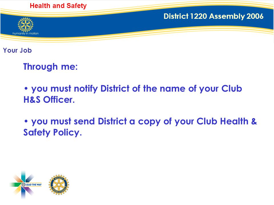 District 1220 Assembly 2006 Health and Safety You must also appoint a Club H&S Officer, or take on that role yourself, to head the Club's H&S activiti