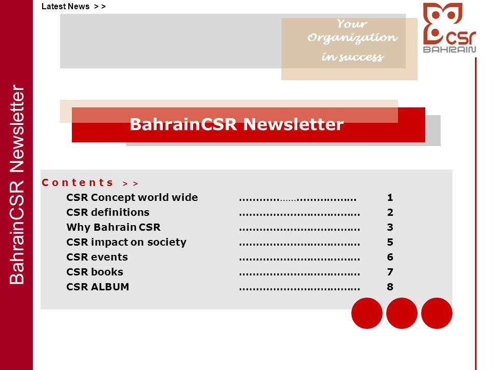 BahrainCSR Newsletter Latest News > > C o n t e n t s > > CSR Concept world wide………… …… ……………… 1 CSR definitions ………………………………2 Why Bahrain CSR ………………………………3 CSR impact on society ……………………………… 5 CSR events ………………………………6 CSR books………………………………7 CSR ALBUM………………………………8 Your Organization in success BahrainCSR Newsletter