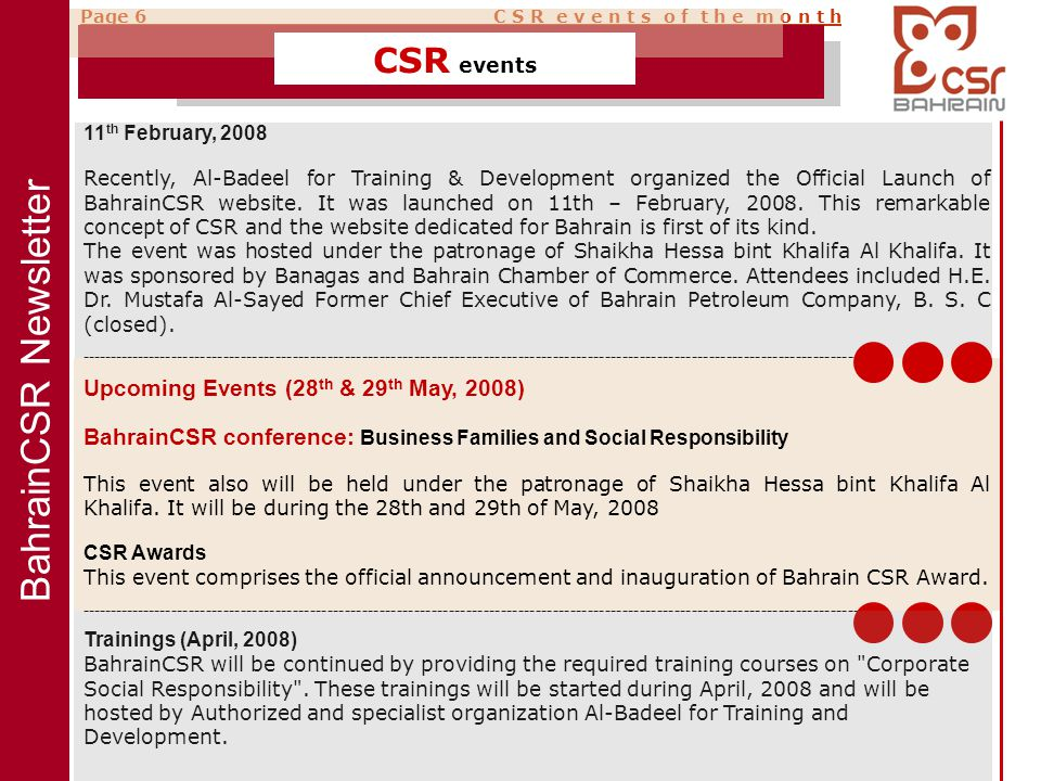 BahrainCSR Newsletter Page 6 C S R e v e n t s o f t h e m o n t h CSR events 11 th February, 2008 Recently, Al-Badeel for Training & Development organized the Official Launch of BahrainCSR website.