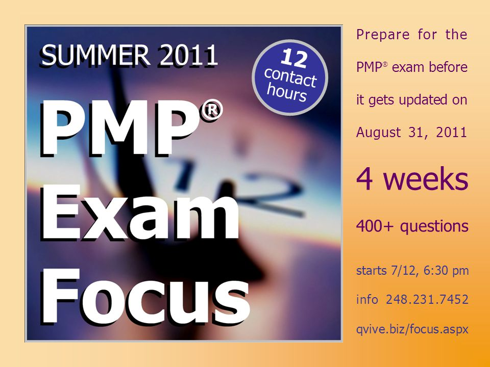 4 weeks 400+ questions starts 7/12, 6:30 pm info 248.231.7452 qvive.biz/focus.aspx Prepare for the PMP ® exam before it gets updated on August 31, 201
