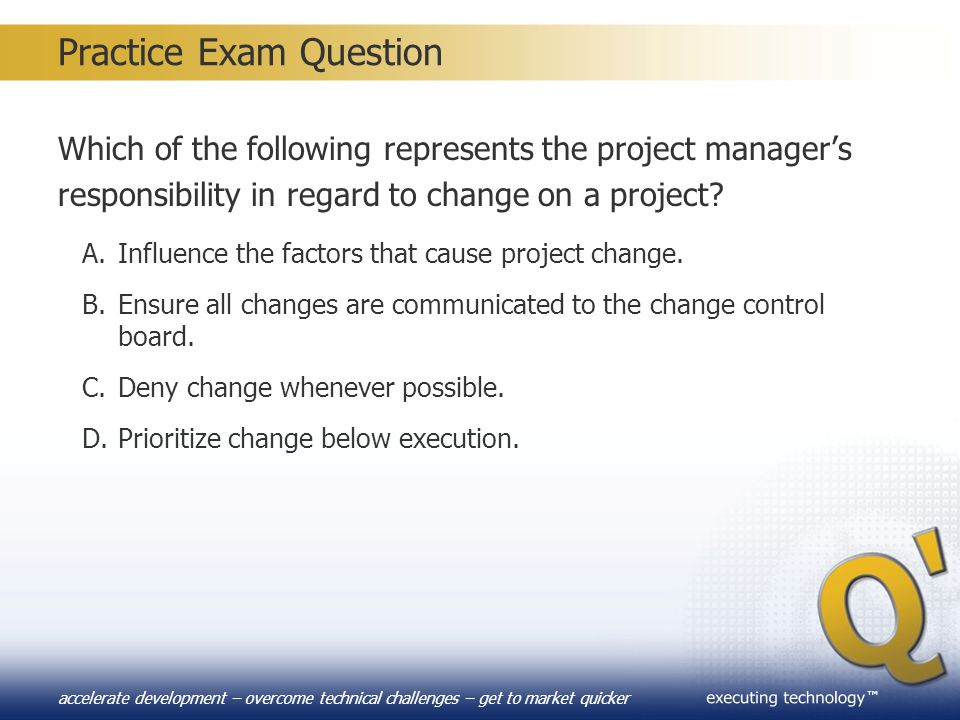 ™ accelerate development – overcome technical challenges – get to market quicker Practice Exam Question Which of the following represents the project
