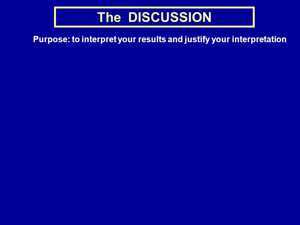 The DISCUSSION Purpose: to interpret your results and justify your interpretation