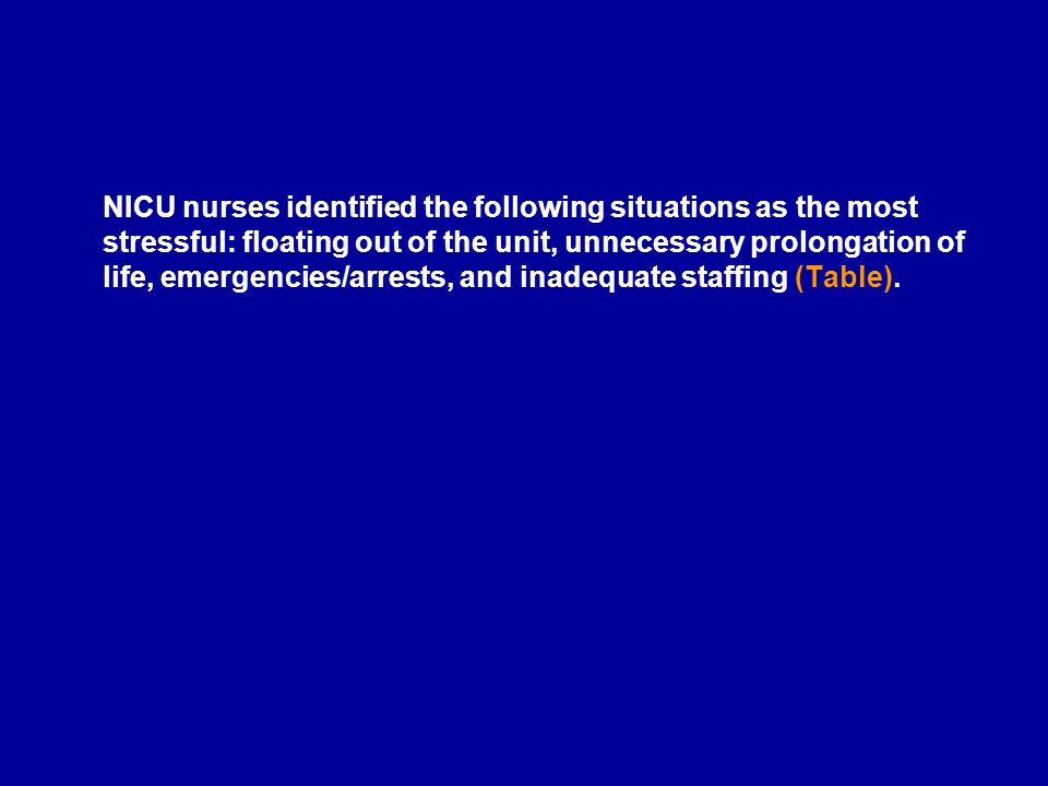 NICU nurses identified the following situations as the most stressful: floating out of the unit, unnecessary prolongation of life, emergencies/arrests, and inadequate staffing (Table).
