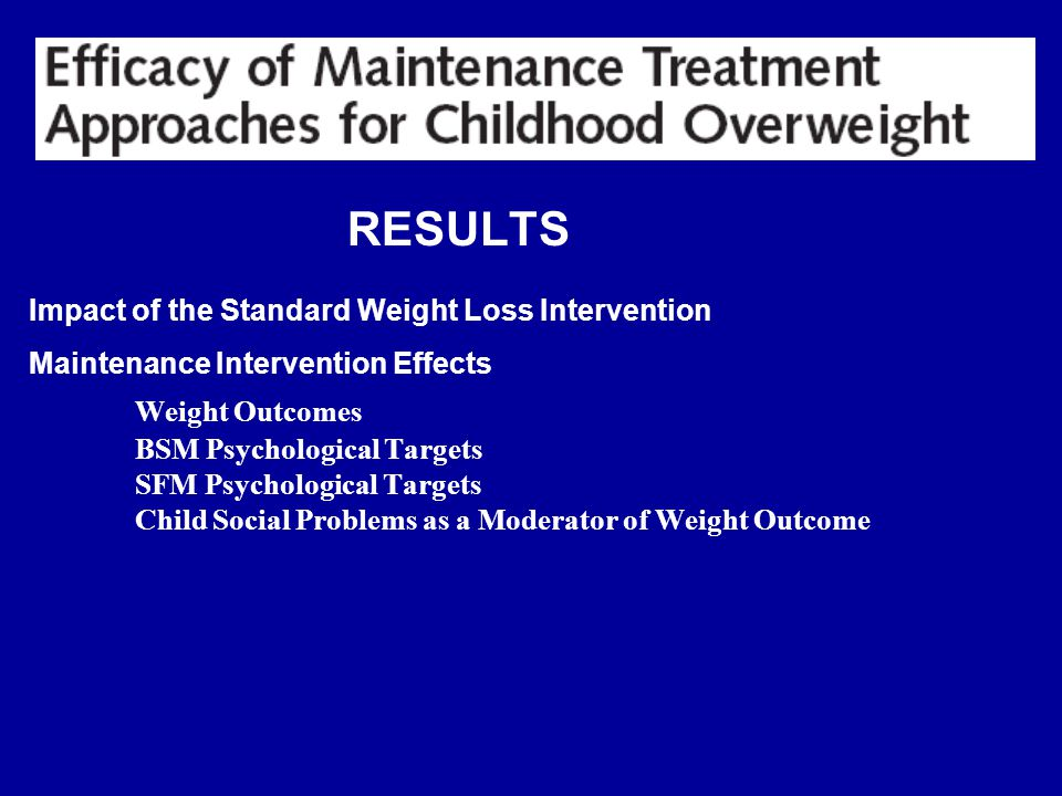 RESULTS Impact of the Standard Weight Loss Intervention Maintenance Intervention Effects Weight Outcomes BSM Psychological Targets SFM Psychological Targets Child Social Problems as a Moderator of Weight Outcome