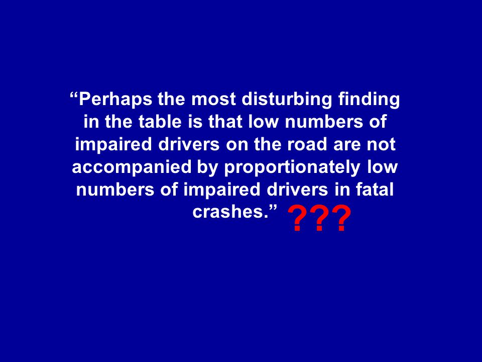 Perhaps the most disturbing finding in the table is that low numbers of impaired drivers on the road are not accompanied by proportionately low numbers of impaired drivers in fatal crashes.