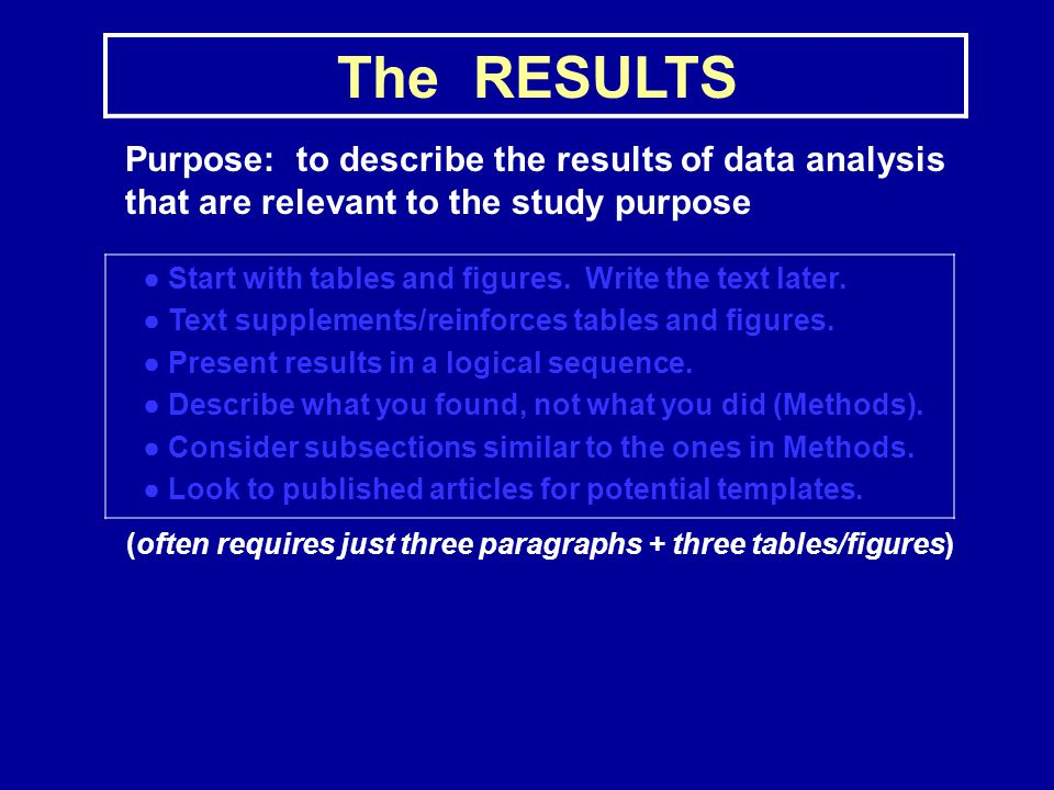 The RESULTS Purpose: to describe the results of data analysis that are relevant to the study purpose ● Start with tables and figures.