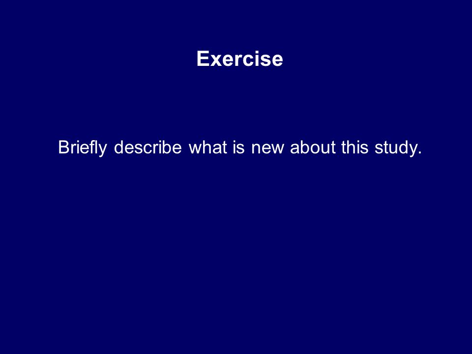Exercise Briefly describe what is new about this study.