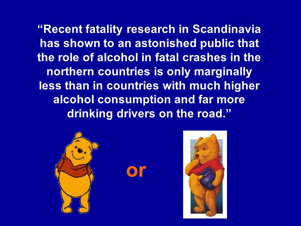 Recent fatality research in Scandinavia has shown to an astonished public that the role of alcohol in fatal crashes in the northern countries is only marginally less than in countries with much higher alcohol consumption and far more drinking drivers on the road. or