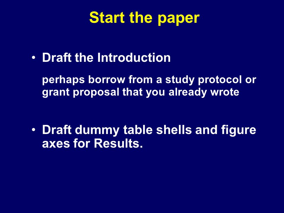 Start the paper Draft the Introduction perhaps borrow from a study protocol or grant proposal that you already wrote Draft dummy table shells and figure axes for Results.