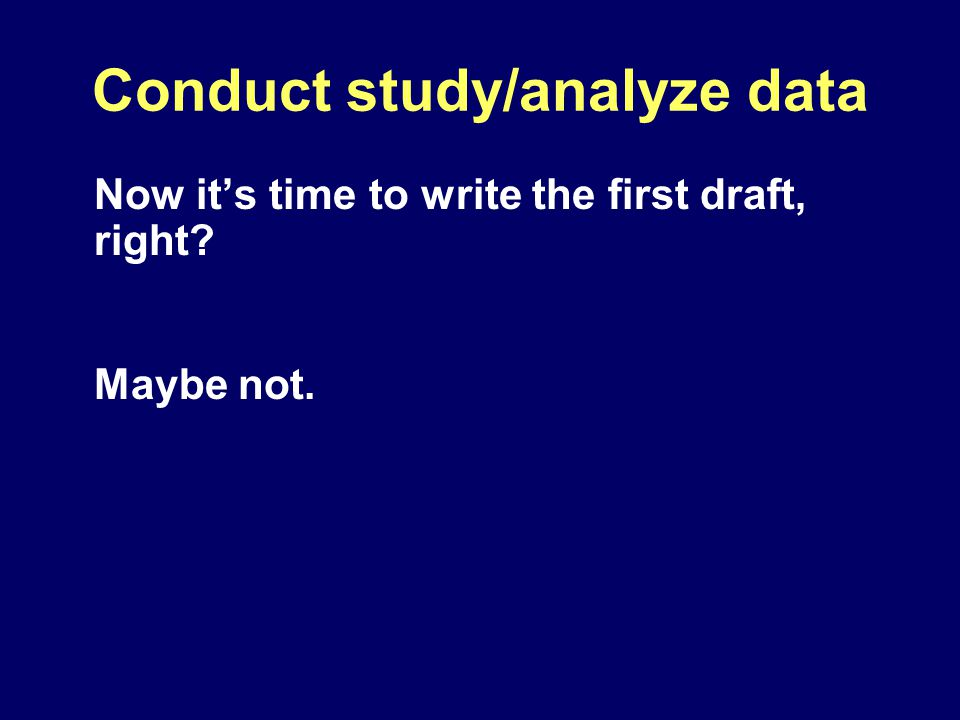 Conduct study/analyze data Now it's time to write the first draft, right Maybe not.