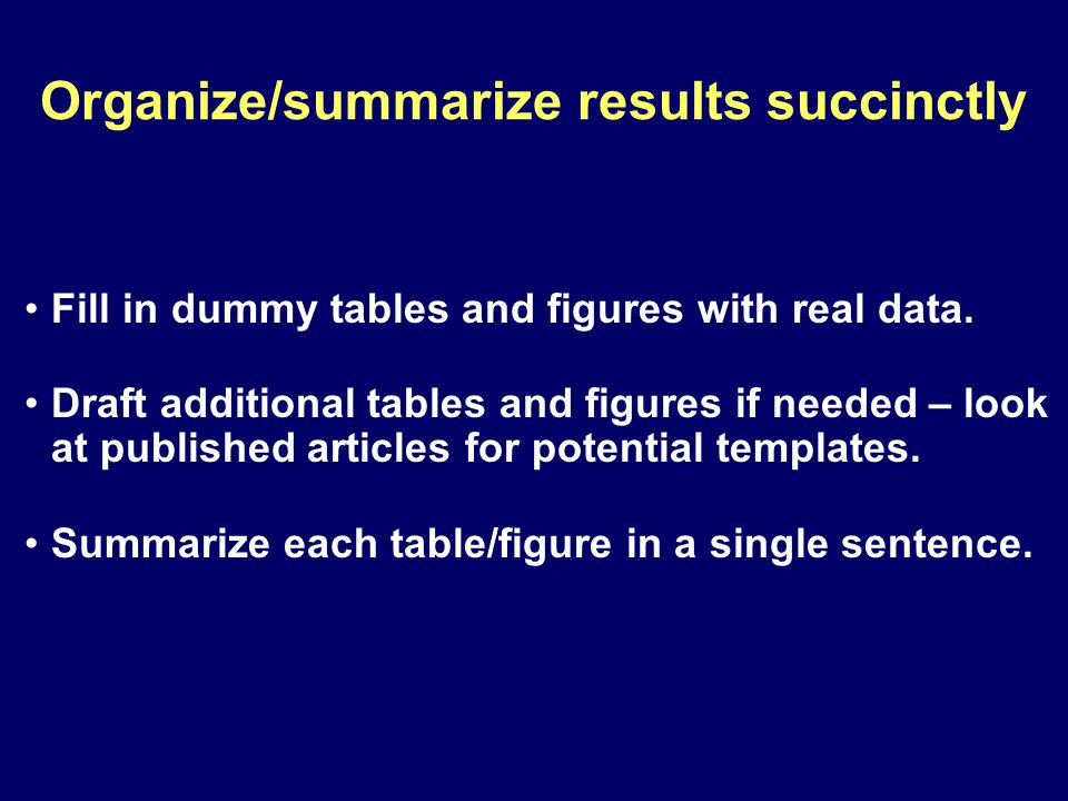 Organize/summarize results succinctly Fill in dummy tables and figures with real data.