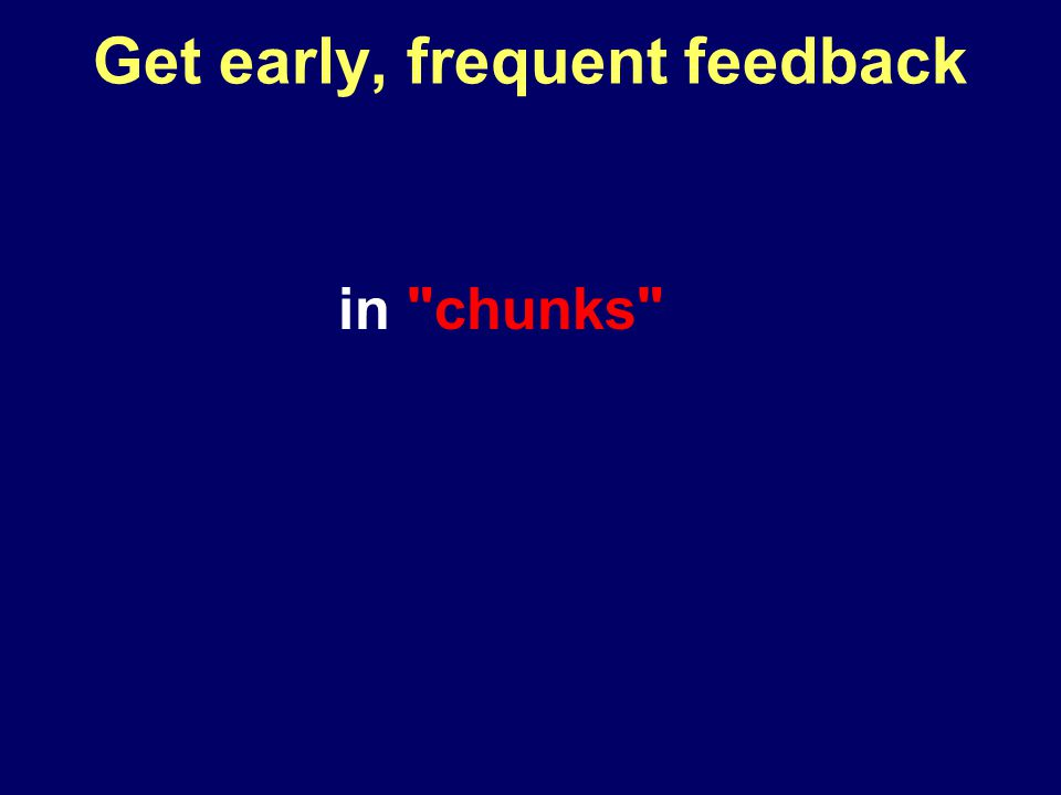 Get early, frequent feedback in chunks