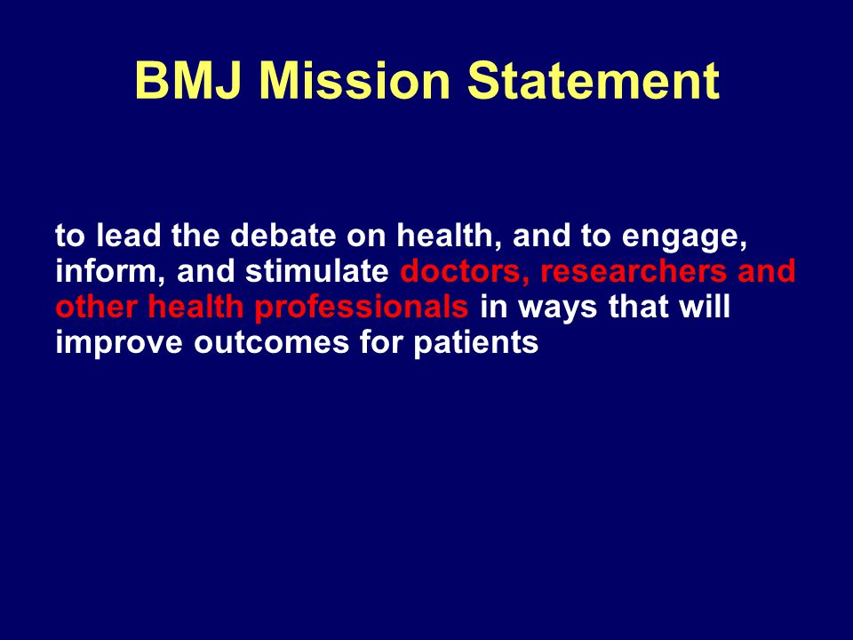 BMJ Mission Statement to lead the debate on health, and to engage, inform, and stimulate doctors, researchers and other health professionals in ways that will improve outcomes for patients