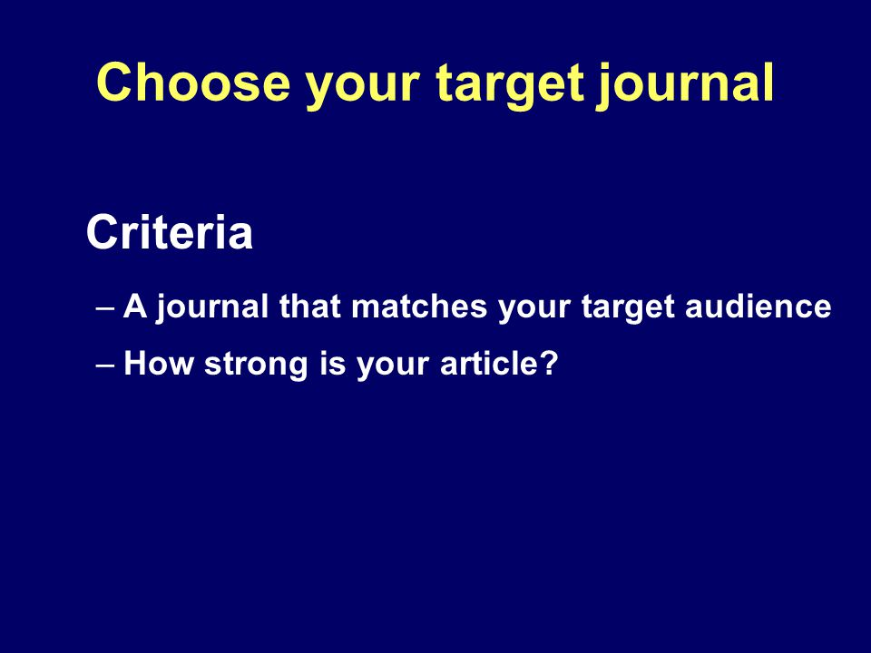 Criteria –A journal that matches your target audience –How strong is your article