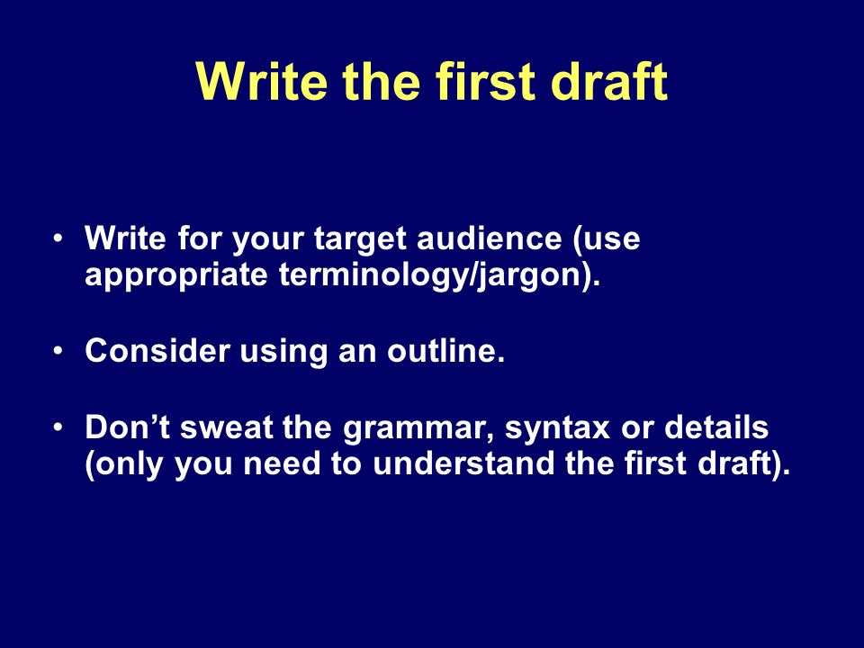 Write the first draft Write for your target audience (use appropriate terminology/jargon).