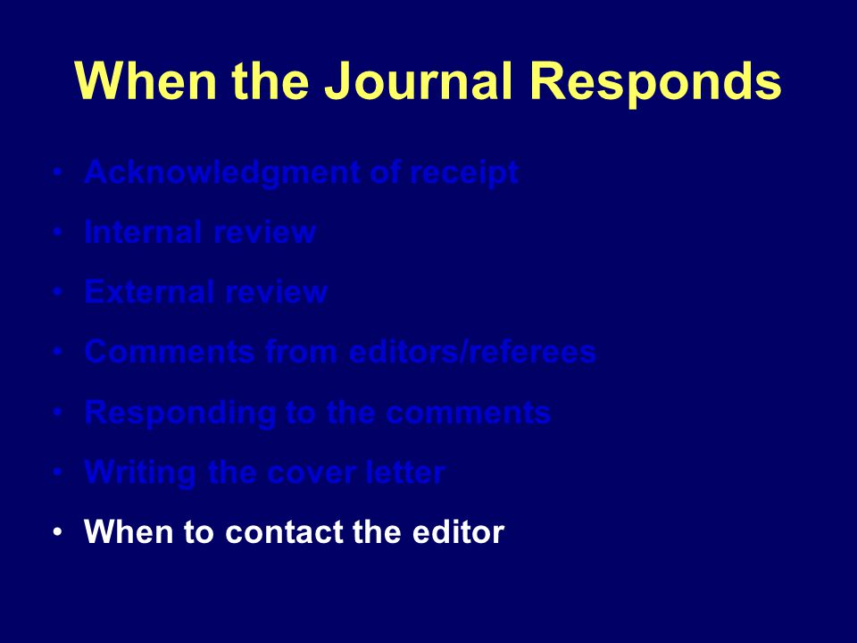 When the Journal Responds Acknowledgment of receipt Internal review External review Comments from editors/referees Responding to the comments Writing the cover letter When to contact the editor