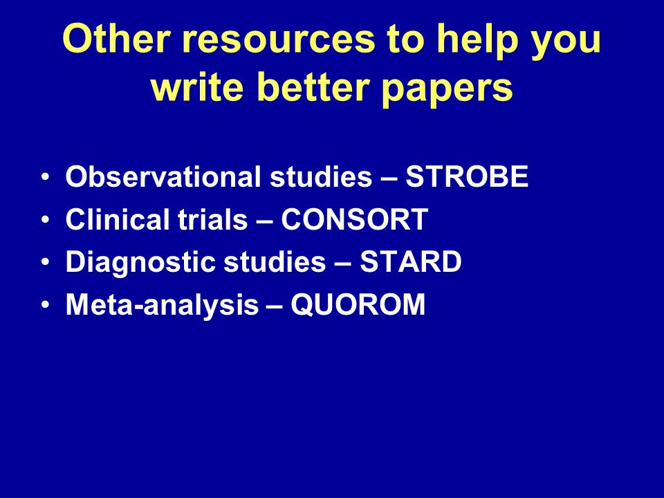 Other resources to help you write better papers Observational studies – STROBE Clinical trials – CONSORT Diagnostic studies – STARD Meta-analysis – QUOROM