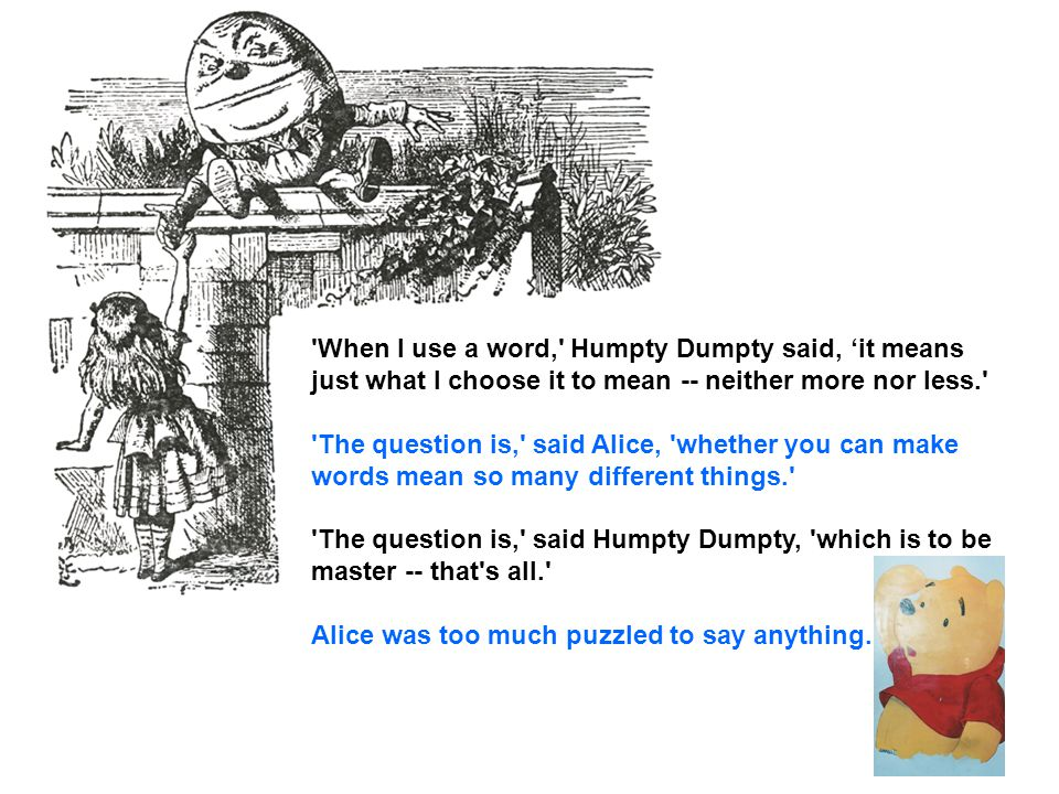 When I use a word, Humpty Dumpty said, 'it means just what I choose it to mean ‑‑ neither more nor less. The question is, said Alice, whether you can make words mean so many different things. The question is, said Humpty Dumpty, which is to be master ‑‑ that s all. Alice was too much puzzled to say anything.