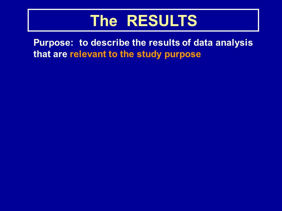 The RESULTS Purpose: to describe the results of data analysis that are relevant to the study purpose