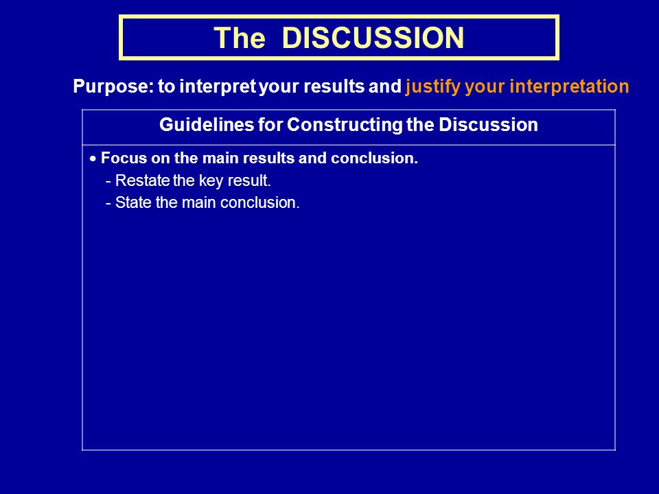 The DISCUSSION Purpose: to interpret your results and justify your interpretation Guidelines for Constructing the Discussion  Focus on the main results and conclusion.
