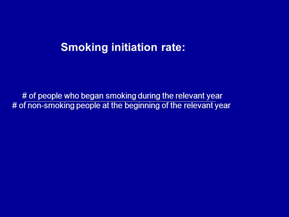 # of people who began smoking during the relevant year # of non-smoking people at the beginning of the relevant year Smoking initiation rate: