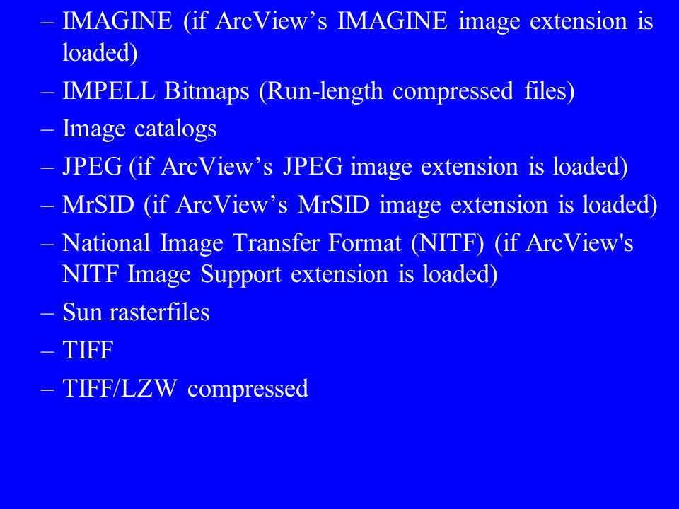 ArcView supports the following image formats as themes: –ARC Digitized Raster Graphics (ADRG) (if ArcView's ADRG Image Support extension is loaded) –B