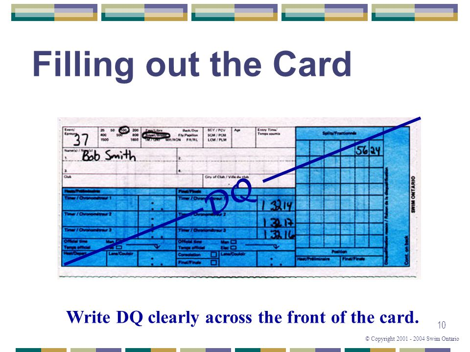 © Copyright 2001 - 2004 Swim Ontario 10 Filling out the Card Write DQ clearly across the front of the card. DQ