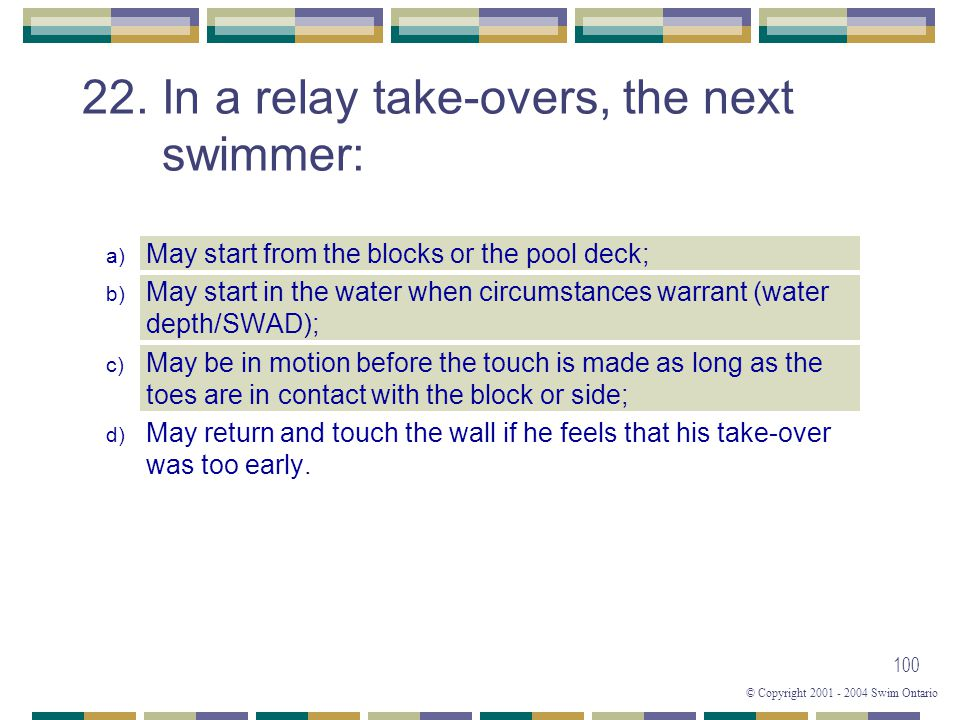 © Copyright 2001 - 2004 Swim Ontario 100 22. In a relay take-overs, the next swimmer: a) May start from the blocks or the pool deck; b) May start in t