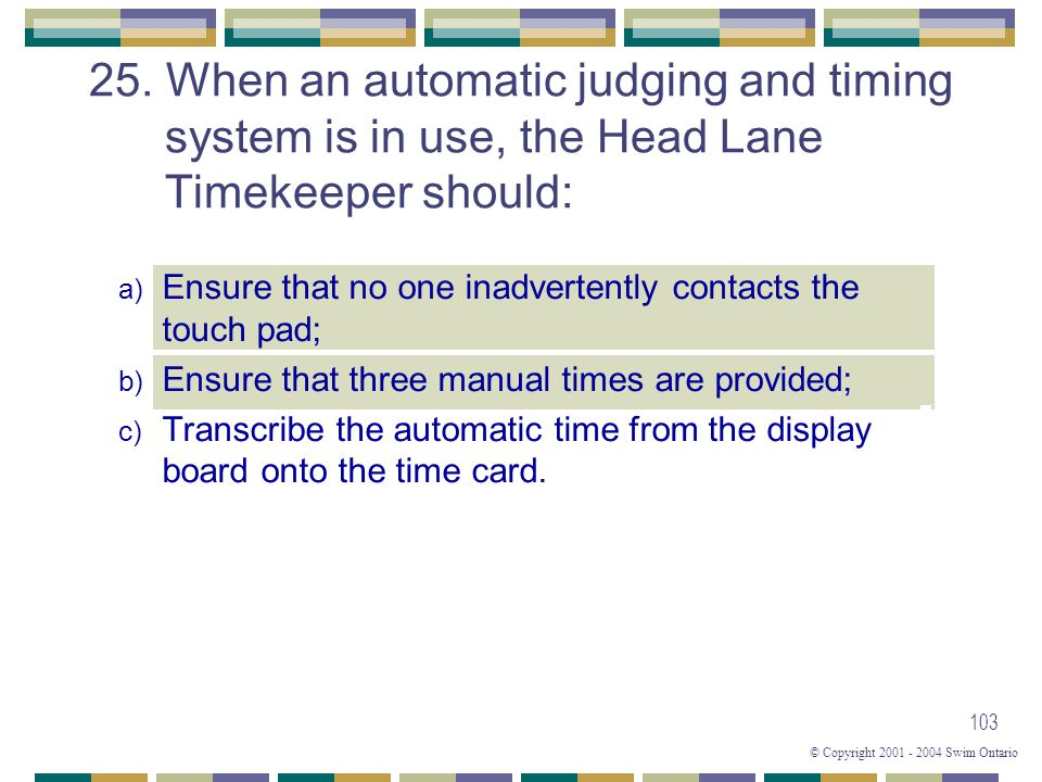 © Copyright 2001 - 2004 Swim Ontario 103 25. When an automatic judging and timing system is in use, the Head Lane Timekeeper should: a) Ensure that no