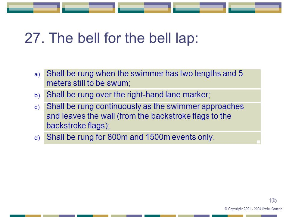 © Copyright 2001 - 2004 Swim Ontario 105 27. The bell for the bell lap: a) Shall be rung when the swimmer has two lengths and 5 meters still to be swu