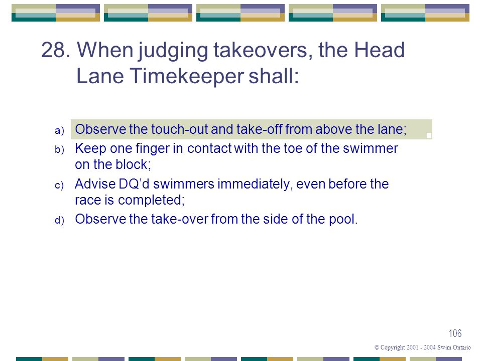 © Copyright 2001 - 2004 Swim Ontario 106 28. When judging takeovers, the Head Lane Timekeeper shall: a) Observe the touch-out and take-off from above