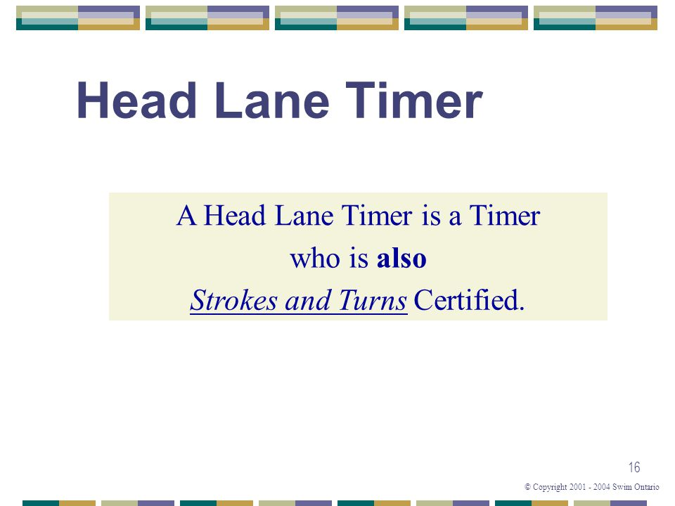 © Copyright 2001 - 2004 Swim Ontario 16 Head Lane Timer Strokes and Turns Certified. who is also A Head Lane Timer is a Timer