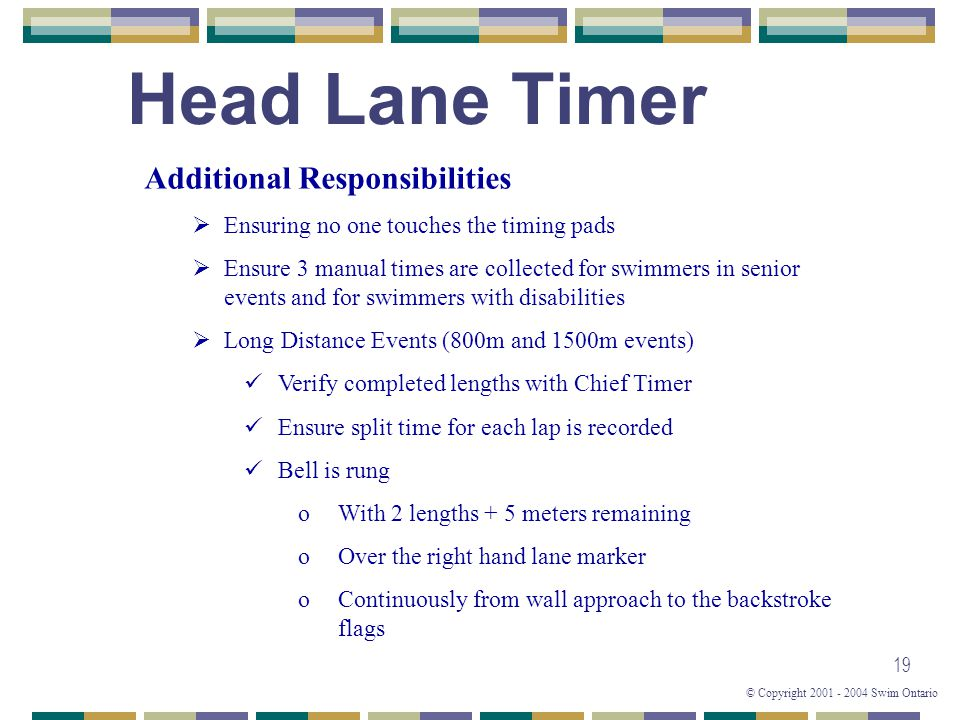 © Copyright 2001 - 2004 Swim Ontario 19 Head Lane Timer Additional Responsibilities  Ensuring no one touches the timing pads  Ensure 3 manual times
