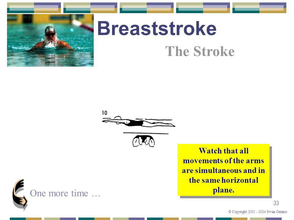 © Copyright 2001 - 2004 Swim Ontario 33 One more time … Watch that all movements of the arms are simultaneous and in the same horizontal plane. The St