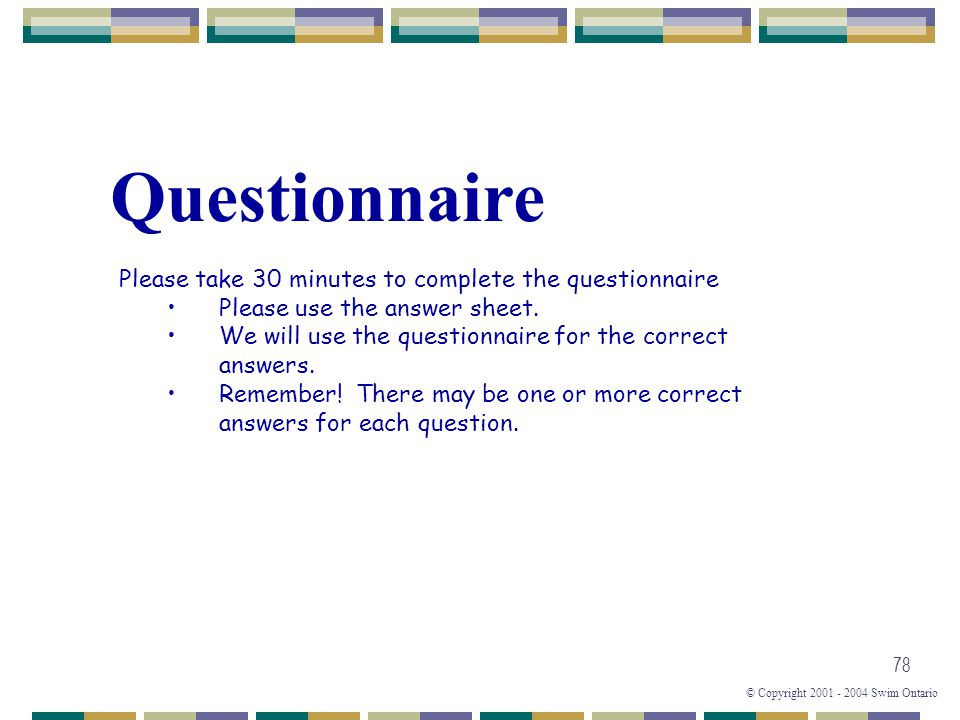© Copyright 2001 - 2004 Swim Ontario 78 Questionnaire Please take 30 minutes to complete the questionnaire Please use the answer sheet. We will use th