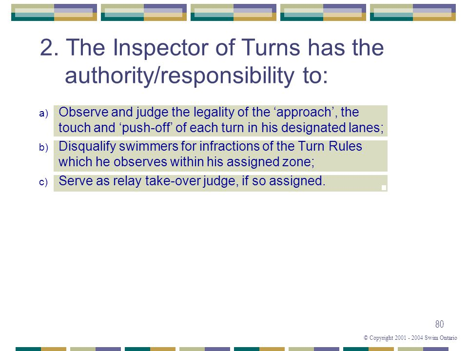 © Copyright 2001 - 2004 Swim Ontario 80 2. The Inspector of Turns has the authority/responsibility to: a) Observe and judge the legality of the 'appro