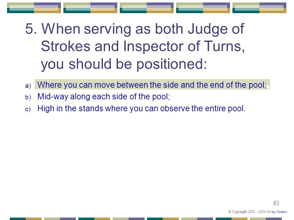 © Copyright 2001 - 2004 Swim Ontario 83 a) Where you can move between the side and the end of the pool; b) Mid-way along each side of the pool; c) Hig