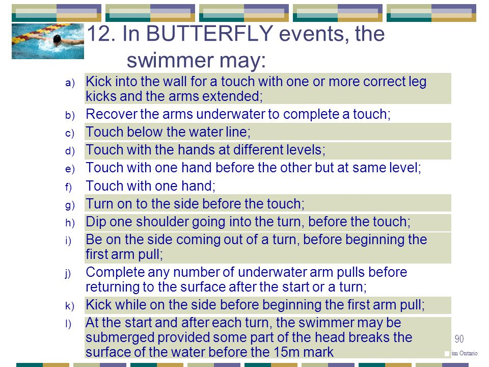 © Copyright 2001 - 2004 Swim Ontario 90 a) Kick into the wall for a touch with one or more correct leg kicks and the arms extended; b) Recover the arm