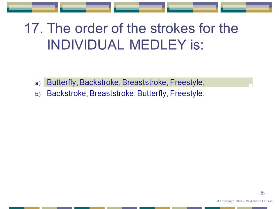 © Copyright 2001 - 2004 Swim Ontario 95 17. The order of the strokes for the INDIVIDUAL MEDLEY is: a) Butterfly, Backstroke, Breaststroke, Freestyle;