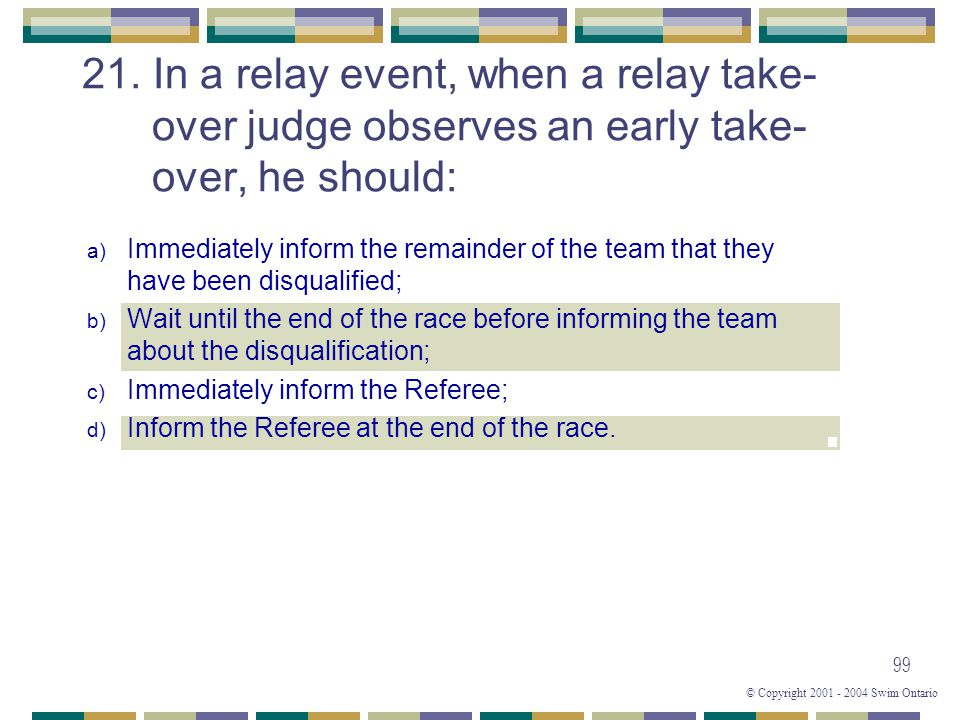 © Copyright 2001 - 2004 Swim Ontario 99 21. In a relay event, when a relay take- over judge observes an early take- over, he should: a) Immediately in