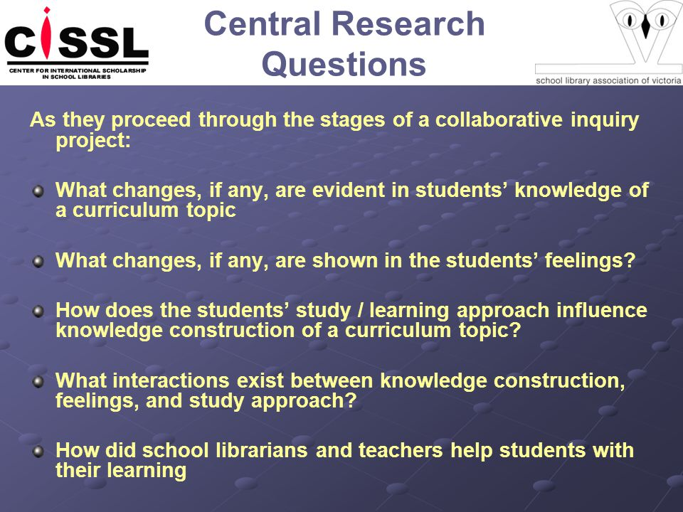 Central Research Questions As they proceed through the stages of a collaborative inquiry project: What changes, if any, are evident in students' knowledge of a curriculum topic What changes, if any, are shown in the students' feelings.